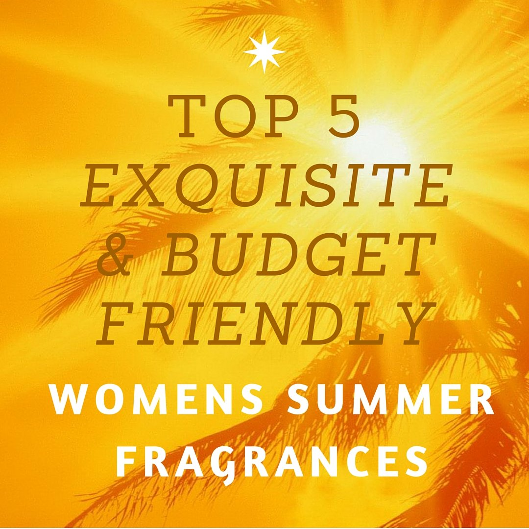 Top 5 Exquisite and Budget Friendly Womens Summer Fragrances